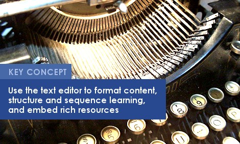 Key Concept: Use the text editor to format content, structure and sequence learning, and embed rich resources