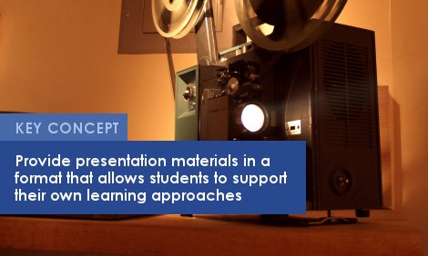 Key Concept: Provide presentation materials in a  format that allows students to support  their own learning approaches