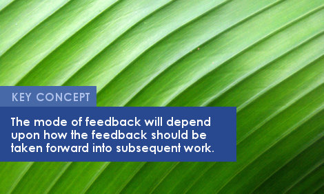 Key Concept: The mode of feedback will depend upon how the feedback should be taken forward into subsequent work.