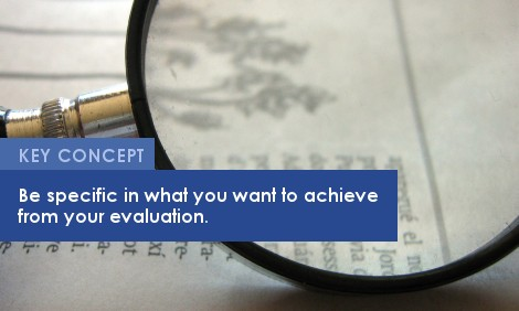 Key Concept: Be specific in what you want to achieve from your evaluation.