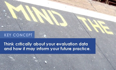 Key Concept: Think critically about your evaluation data and how it may inform your future practice.