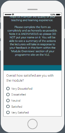 A screenshot depicting the student's view of a Qualtrics Form on a mobile device. The top half of the screen contains guidance on completing the form containing such information as: a request that responses be quick, complete and honest and flagging that the form is anonymous. The bottom half of thescreen contains a demo question with multiple choice answers. Question: Overall how satisfied are you with the module? Answers: Very Dissatisfied, Dissatified, Neutral, Satisfied, Very Satisfied.